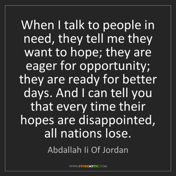 Abdallah Ii Of Jordan: When I talk to people in need, they tell me they want...