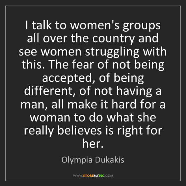 Olympia Dukakis: I talk to women's groups all over the country and see...