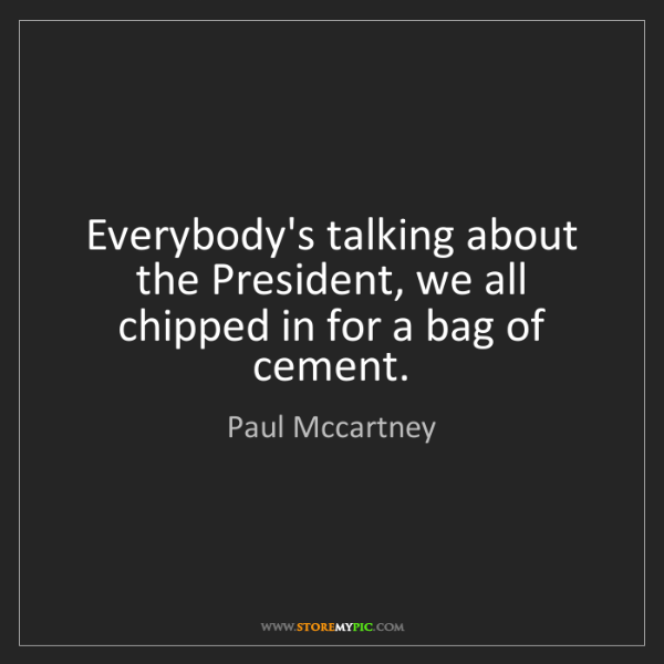 Paul Mccartney: Everybody's talking about the President, we all chipped...