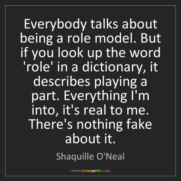 Shaquille O'Neal: Everybody talks about being a role model. But if you...