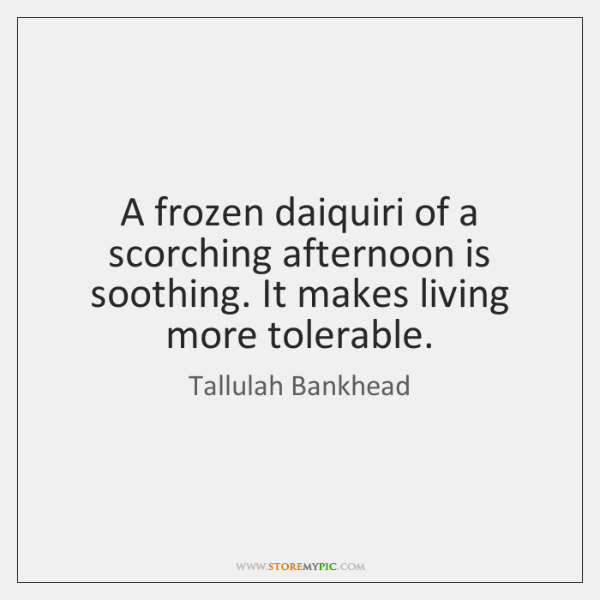 A frozen daiquiri of a scorching afternoon is soothing. It makes living ...