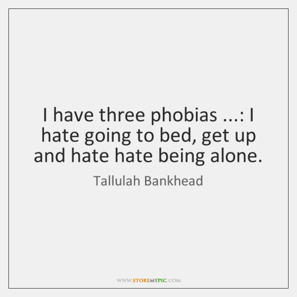 I have three phobias ...: I hate going to bed, get up and ...
