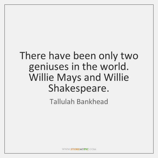 There have been only two geniuses in the world. Willie Mays and ...