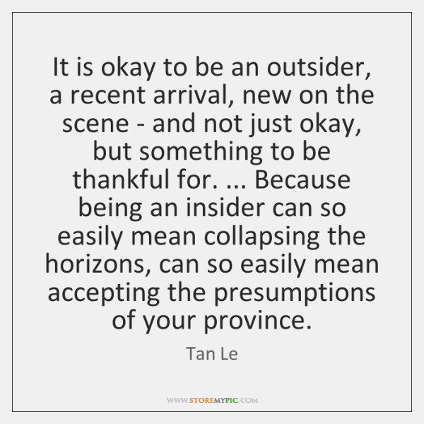 It is okay to be an outsider, a recent arrival, new on ...