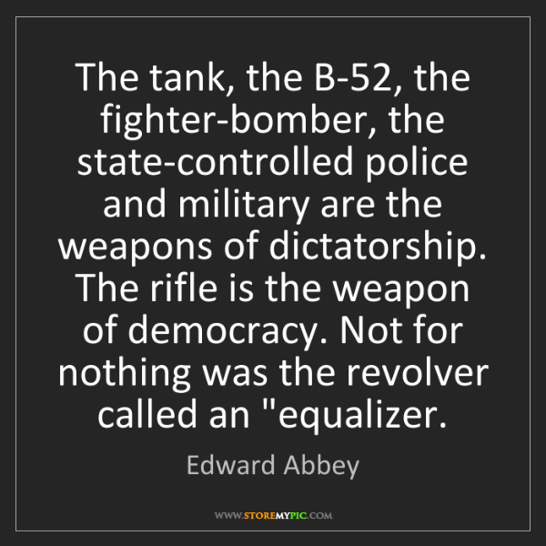 Edward Abbey: The tank, the B-52, the fighter-bomber, the state-controlled...
