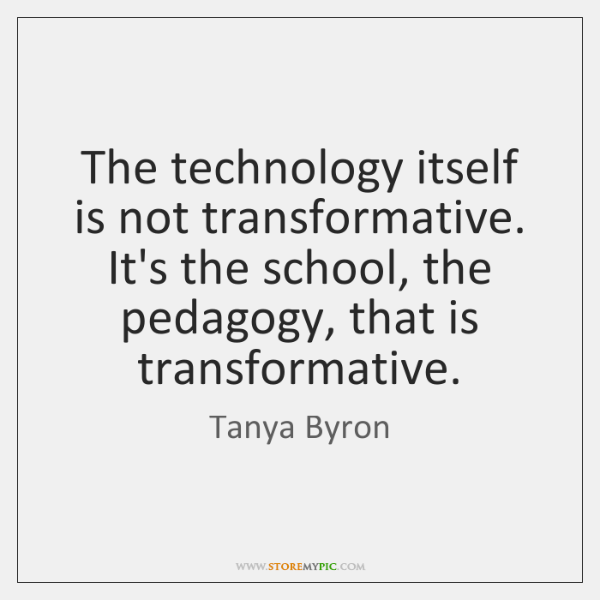 The technology itself is not transformative. It's the school, the pedagogy, that ...