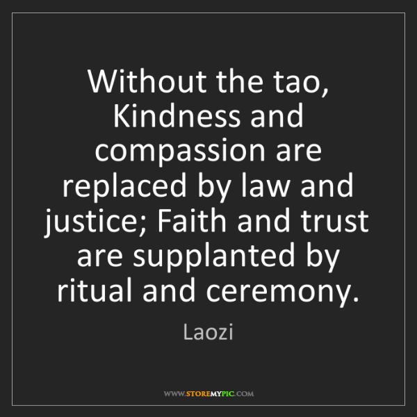 Laozi: Without the tao, Kindness and compassion are replaced...