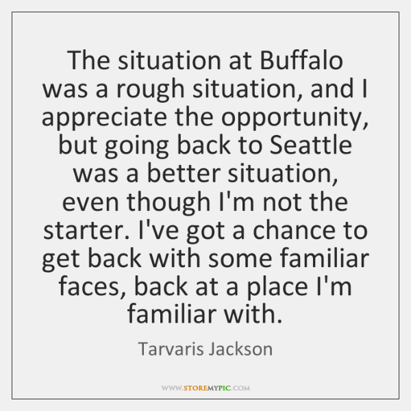 The situation at Buffalo was a rough situation, and I appreciate the ...