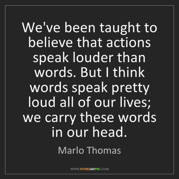 Marlo Thomas: We've been taught to believe that actions speak louder...