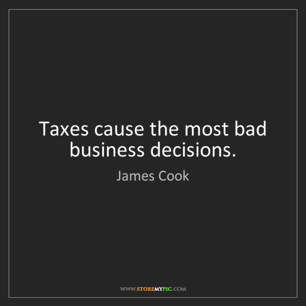 James Cook: Taxes cause the most bad business decisions.