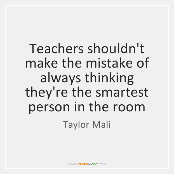 Teachers shouldn't make the mistake of always thinking they're the smartest person ...