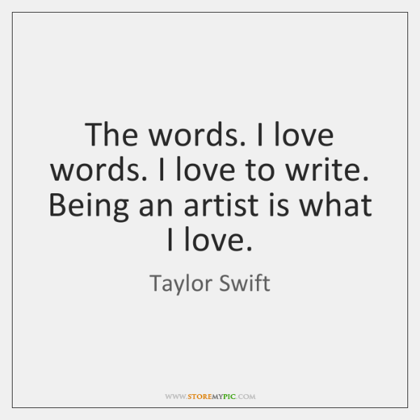 The words. I love words. I love to write. Being an artist ...