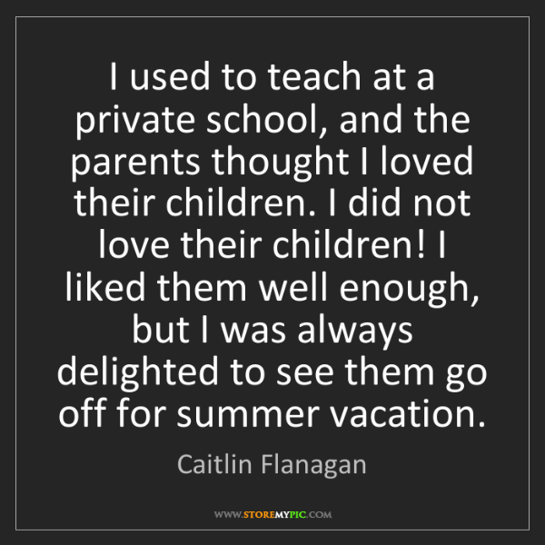 Caitlin Flanagan: I used to teach at a private school, and the parents...
