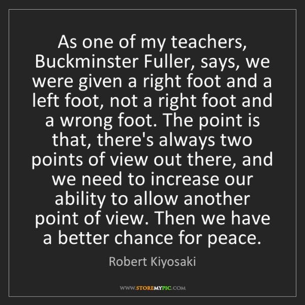 Robert Kiyosaki: As one of my teachers, Buckminster Fuller, says, we were...