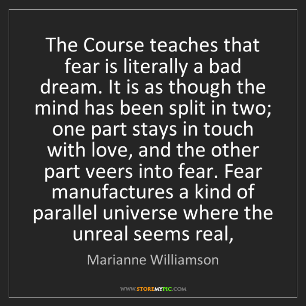 Marianne Williamson: The Course teaches that fear is literally a bad dream....