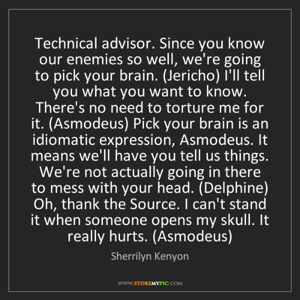 Sherrilyn Kenyon: Technical advisor. Since you know our enemies so well,...