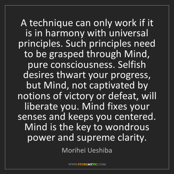 Morihei Ueshiba: A technique can only work if it is in harmony with universal...