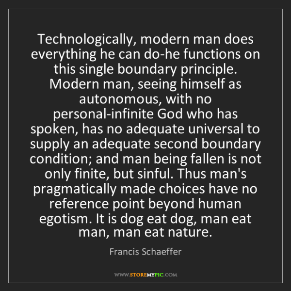 Francis Schaeffer: Technologically, modern man does everything he can do-he...