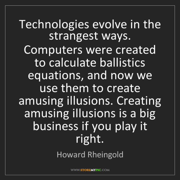 Howard Rheingold: Technologies evolve in the strangest ways. Computers...