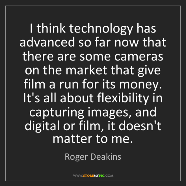 Roger Deakins: I think technology has advanced so far now that there...