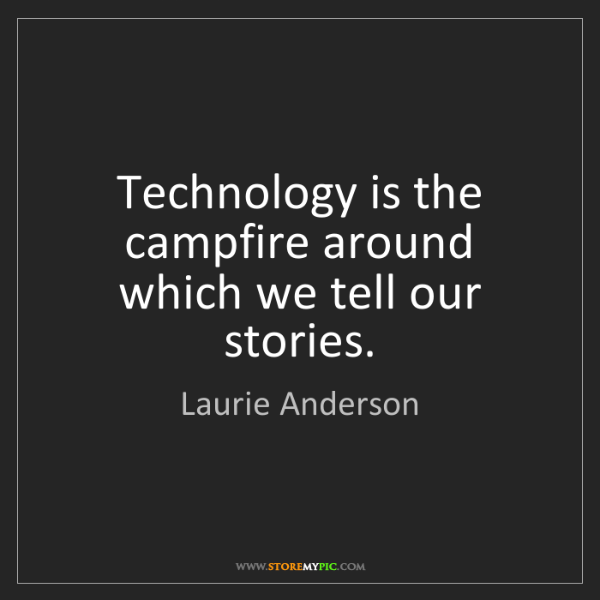 Laurie Anderson: Technology is the campfire around which we tell our stories.