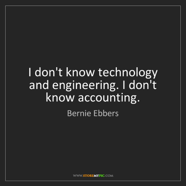 Bernie Ebbers: I don't know technology and engineering. I don't know...