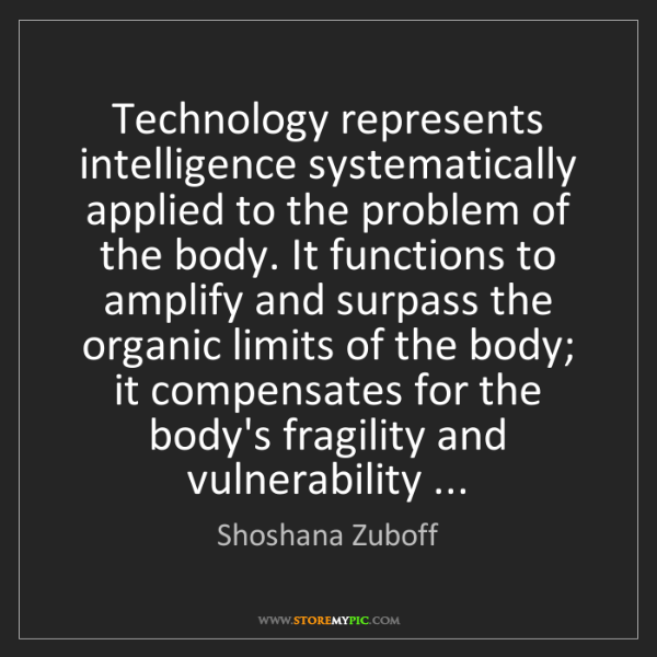 Shoshana Zuboff: Technology represents intelligence systematically applied...