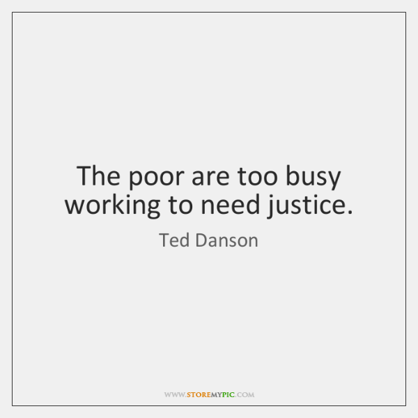 The poor are too busy working to need justice.
