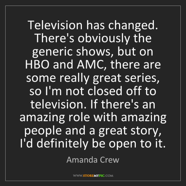 Amanda Crew: Television has changed. There's obviously the generic...