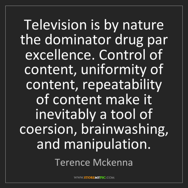 Terence Mckenna: Television is by nature the dominator drug par excellence....