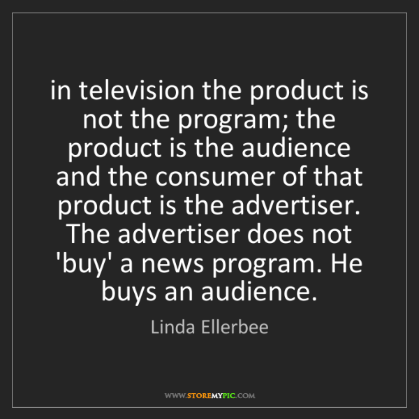 Linda Ellerbee: in television the product is not the program; the product...