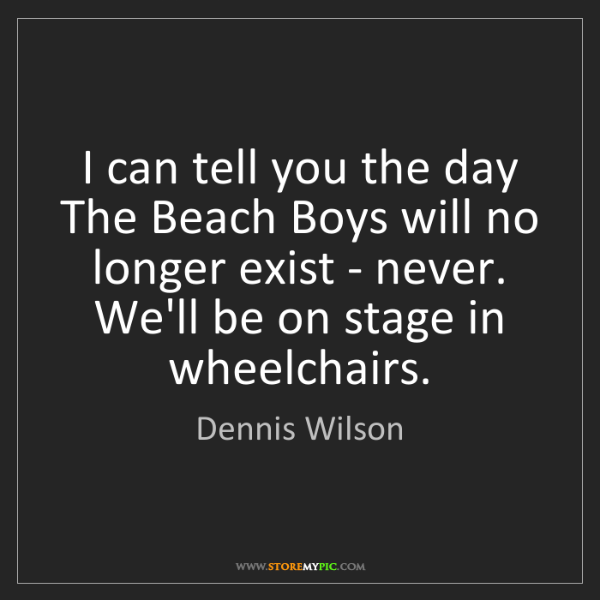 Dennis Wilson: I can tell you the day The Beach Boys will no longer...