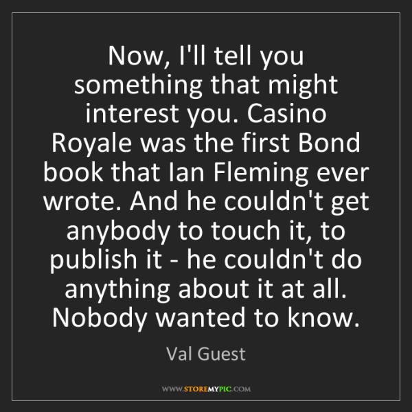 Val Guest: Now, I'll tell you something that might interest you....