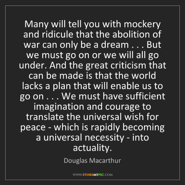 Douglas Macarthur: Many will tell you with mockery and ridicule that the...