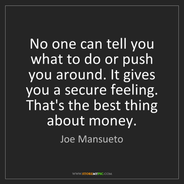 Joe Mansueto: No one can tell you what to do or push you around. It...