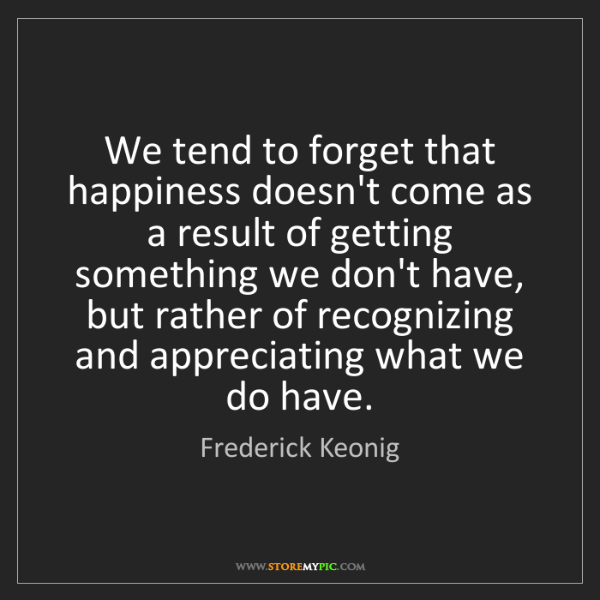 Frederick Keonig: We tend to forget that happiness doesn't come as a result...