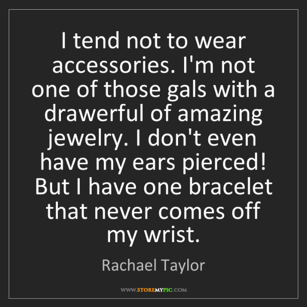 Rachael Taylor: I tend not to wear accessories. I'm not one of those...