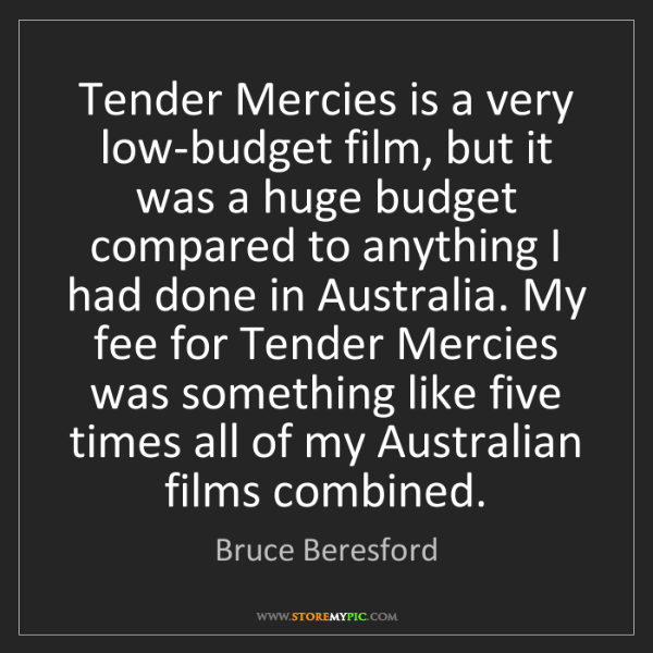 Bruce Beresford: Tender Mercies is a very low-budget film, but it was...