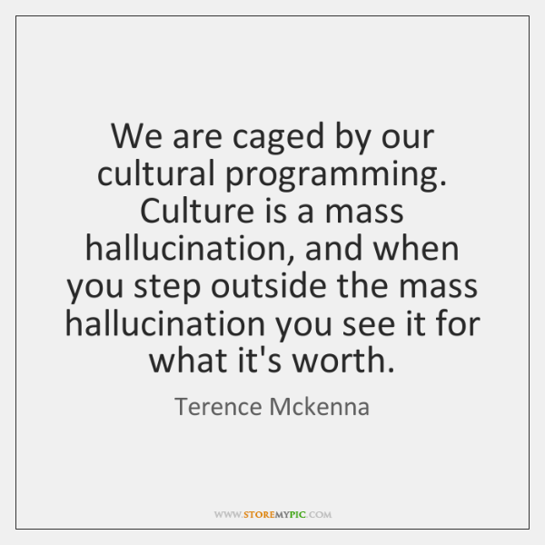 We are caged by our cultural programming. Culture is a mass hallucination, ...