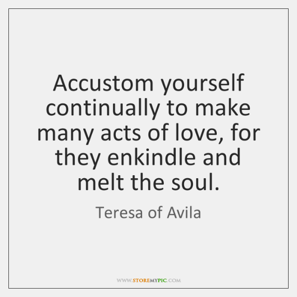 Accustom yourself continually to make many acts of love, for they enkindle ...