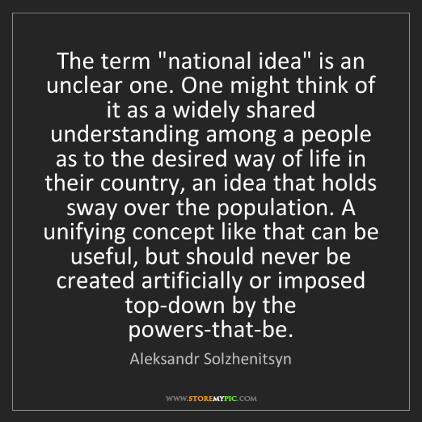 """Aleksandr Solzhenitsyn: The term """"national idea"""" is an unclear one. One might..."""
