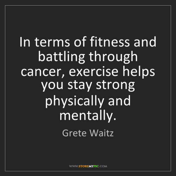 Grete Waitz: In terms of fitness and battling through cancer, exercise...
