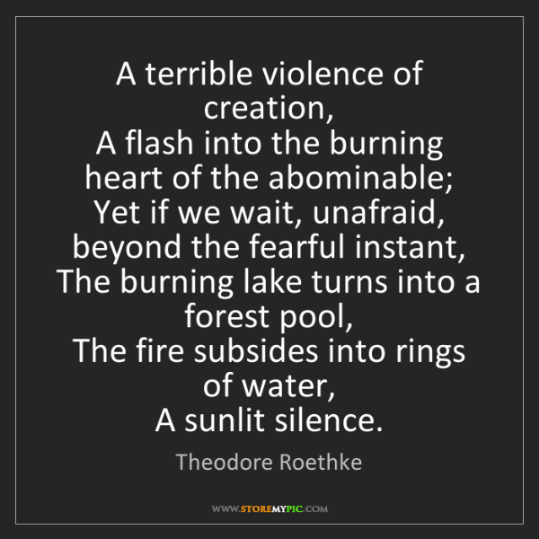 Theodore Roethke: A terrible violence of creation,   A flash into the burning...