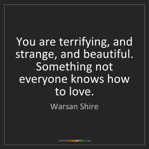 Warsan Shire: You are terrifying, and strange, and beautiful. Something...