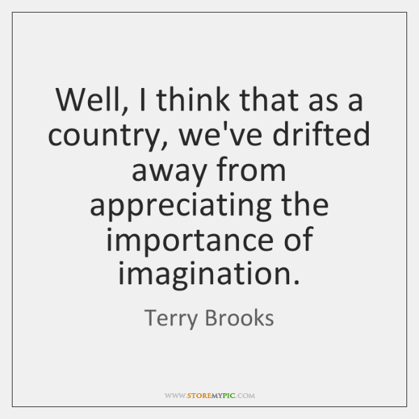 Well, I think that as a country, we've drifted away from appreciating ...