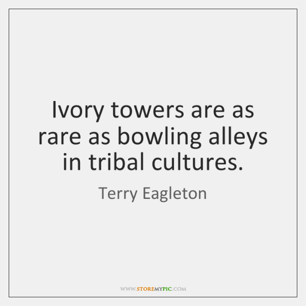 Ivory towers are as rare as bowling alleys in tribal cultures.