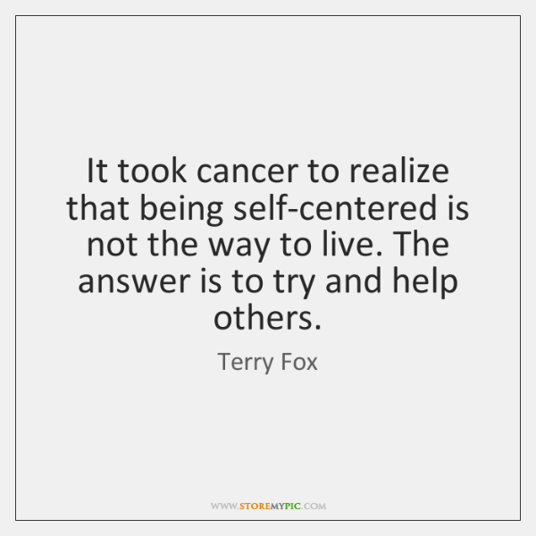 It took cancer to realize that being self-centered is not the way ...