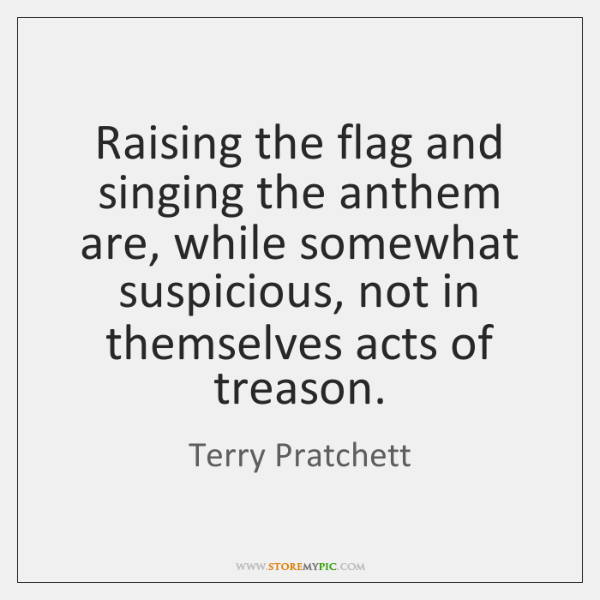 Raising the flag and singing the anthem are, while somewhat suspicious, not ...