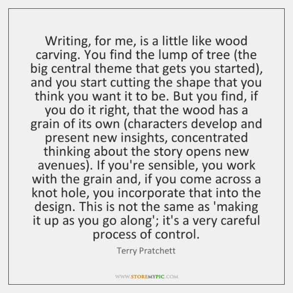 Writing, for me, is a little like wood carving. You find the ...