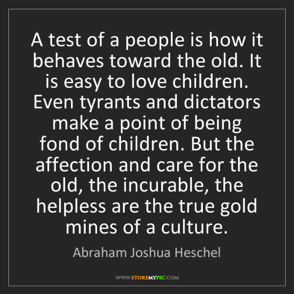 Abraham Joshua Heschel: A test of a people is how it behaves toward the old....
